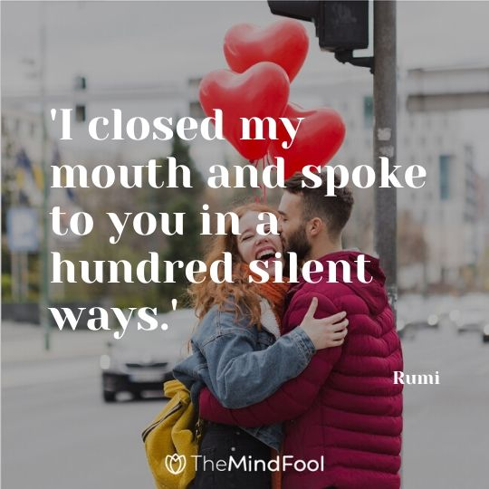'I closed my mouth and spoke to you in a hundred silent ways.' - Rumi