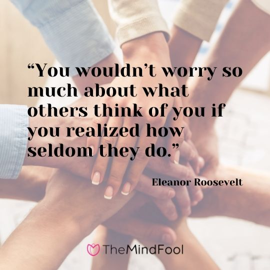 """You wouldn't worry so much about what others think of you if you realized how seldom they do."" – Eleanor Roosevelt"