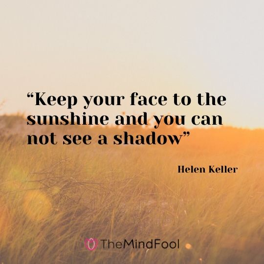 """""""Keep your face to the sunshine and you can not see a shadow""""- Helen Keller"""