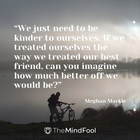 """""""We just need to be kinder to ourselves. If we treated ourselves the way we treated our best friend, can you imagine how much better off we would be?""""- Meghan Markle"""