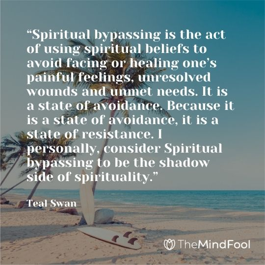 """Spiritual bypassing is the act of using spiritual beliefs to avoid facing or healing one's painful feelings, unresolved wounds and unmet needs. It is a state of avoidance. Because it is a state of avoidance, it is a state of resistance. I personally, consider Spiritual bypassing to be the shadow side of spirituality."" – Teal Swan"