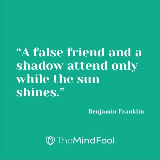 """A false friend and a shadow attend only while the sun shines."" - Benjamin Franklin"