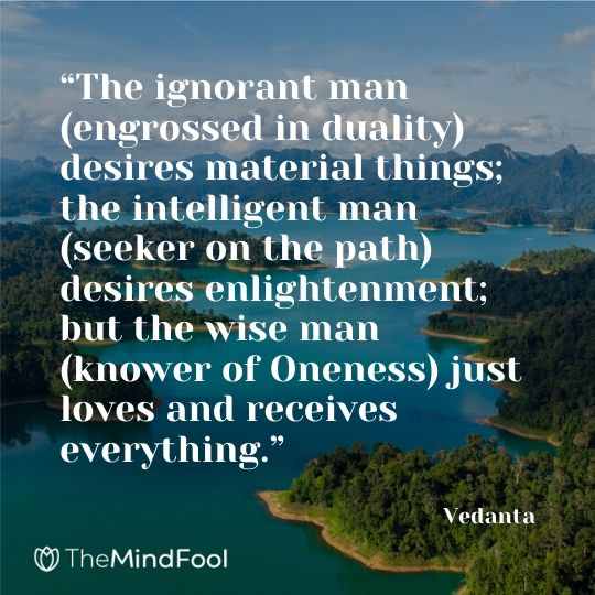 """The ignorant man (engrossed in duality) desires material things; the intelligent man (seeker on the path) desires enlightenment; but the wise man (knower of Oneness) just loves and receives everything."" – Vedanta"