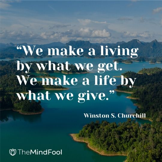 """We make a living by what we get. We make a life by what we give."" ― Winston S. Churchill"