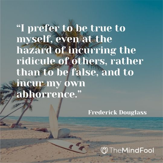 """I prefer to be true to myself, even at the hazard of incurring the ridicule of others, rather than to be false, and to incur my own abhorrence."" ― Frederick Douglass"