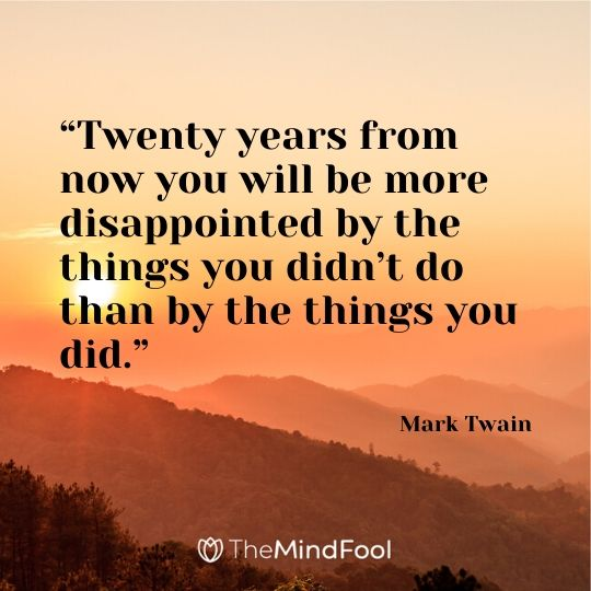 """Twenty years from now you will be more disappointed by the things you didn't do than by the things you did."" -      Mark Twain"