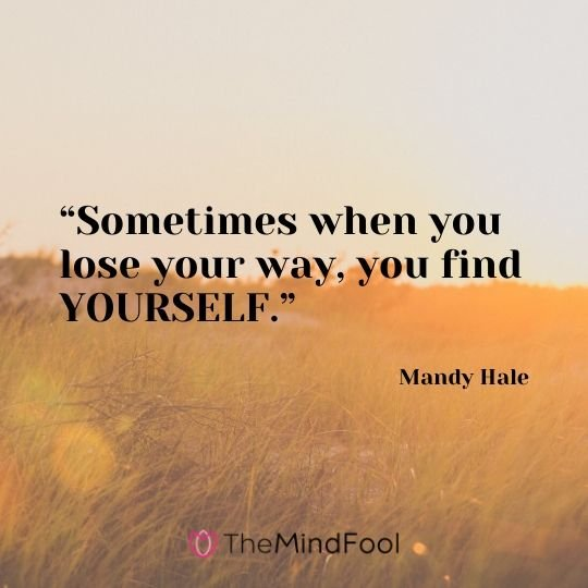 """Sometimes when you lose your way, you find YOURSELF."" - Mandy Hale"
