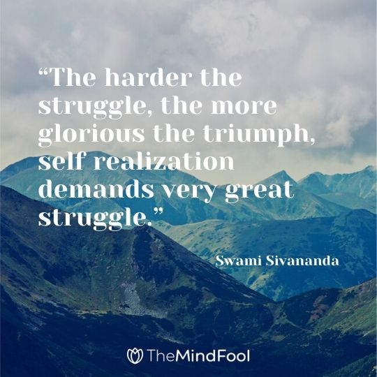 """""""The harder the struggle, the more glorious the triumph, self realization demands very great struggle."""" -  Swami Sivananda"""