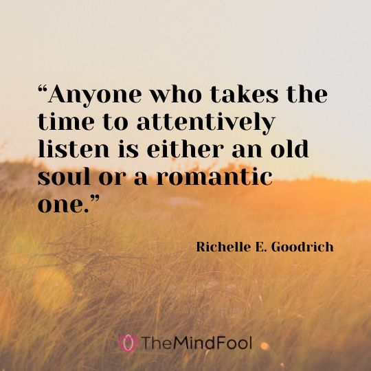 """Anyone who takes the time to attentively listen is either an old soul or a romantic one.""- Richelle E. Goodrich"
