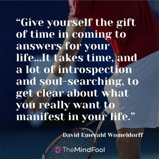 """Give yourself the gift of time in coming to answers for your life...It takes time, and a lot of introspection and soul-searching, to get clear about what you really want to manifest in your life."" - David Emerald Womeldorff"