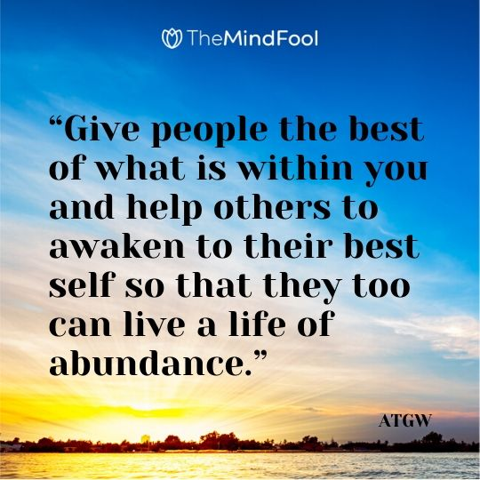 """Give people the best of what is within you and help others to awaken to their best self so that they too can live a life of abundance."" – ATGW"