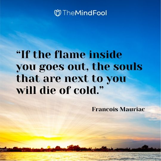"""If the flame inside you goes out, the souls that are next to you will die of cold."" - Francois Mauriac"
