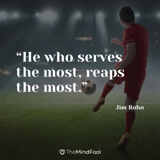 """He who serves the most, reaps the most."" - Jim Rohn"