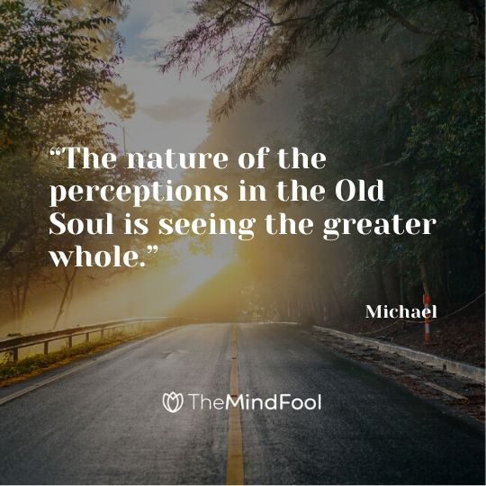 """The nature of the perceptions in the Old Soul is seeing the greater whole."" – Michael"