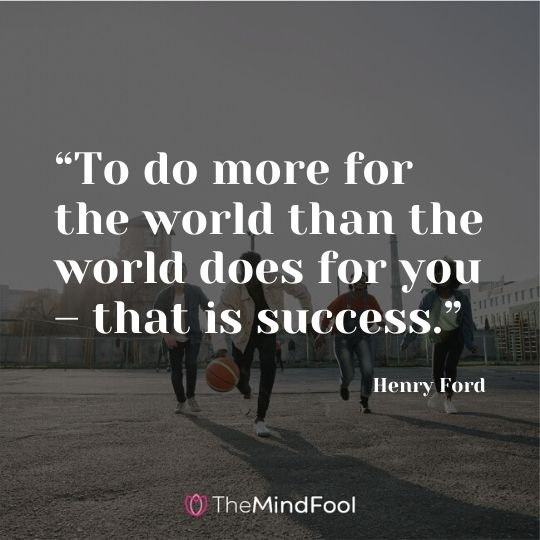 """To do more for the world than the world does for you – that is success."" - Henry Ford"