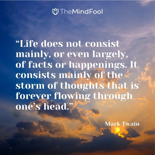 """Life does not consist mainly, or even largely, of facts or happenings. It consists mainly of the storm of thoughts that is forever flowing through one's head."" - Mark Twain"