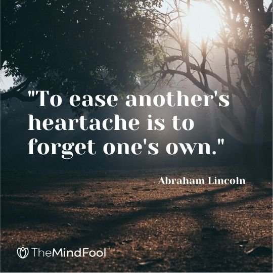 """To ease another's heartache is to forget one's own."" - Abraham Lincoln"