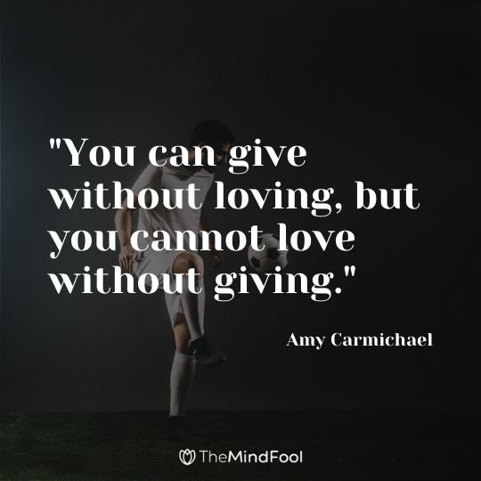 """You can give without loving, but you cannot love without giving."" - Amy Carmichael"