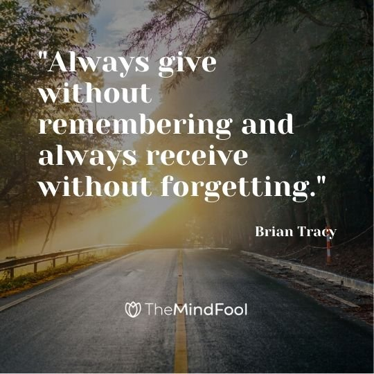"""Always give without remembering and always receive without forgetting."" - Brian Tracy"