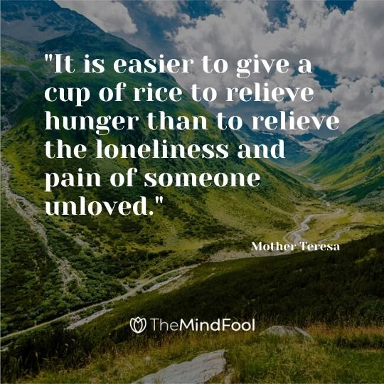 """It is easier to give a cup of rice to relieve hunger than to relieve the loneliness and pain of someone unloved."" - Mother Teresa"