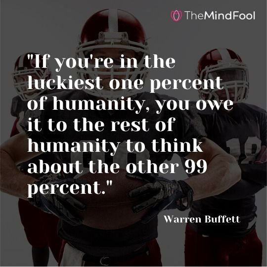 """If you're in the luckiest one percent of humanity, you owe it to the rest of humanity to think about the other 99 percent."" - Warren Buffett"