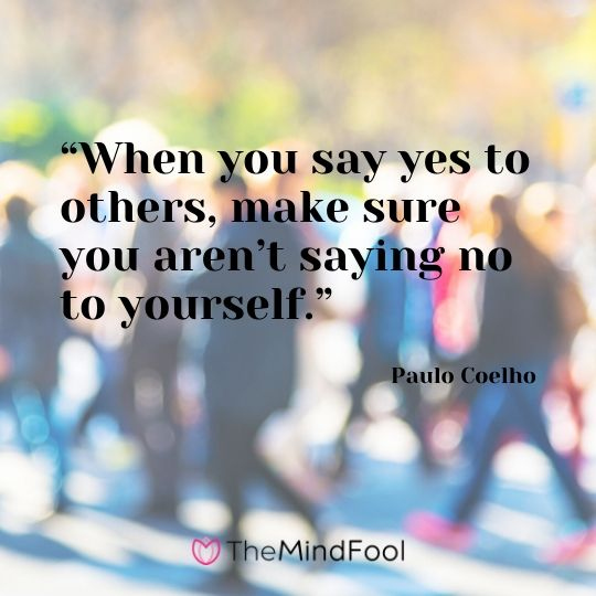 """When you say yes to others, make sure you aren't saying no to yourself."" – Paulo Coelho"