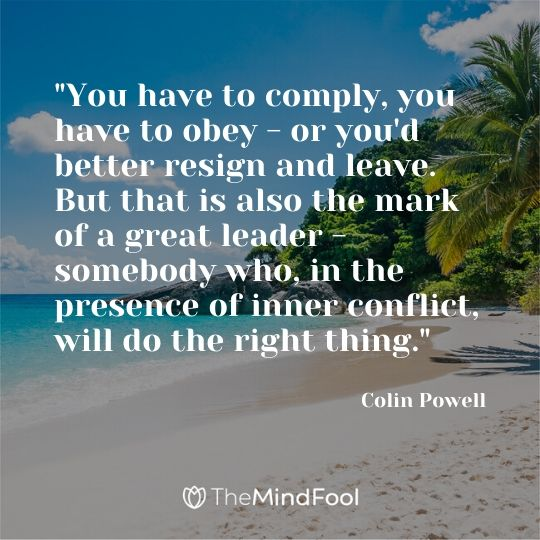 """""""You have to comply, you have to obey - or you'd better resign and leave. But that is also the mark of a great leader - somebody who, in the presence of inner conflict, will do the right thing."""" ~ Colin Powell"""
