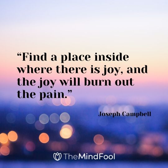 """""""Find a place inside where there is joy, and the joy will burn out the pain.""""-Joseph Campbell"""