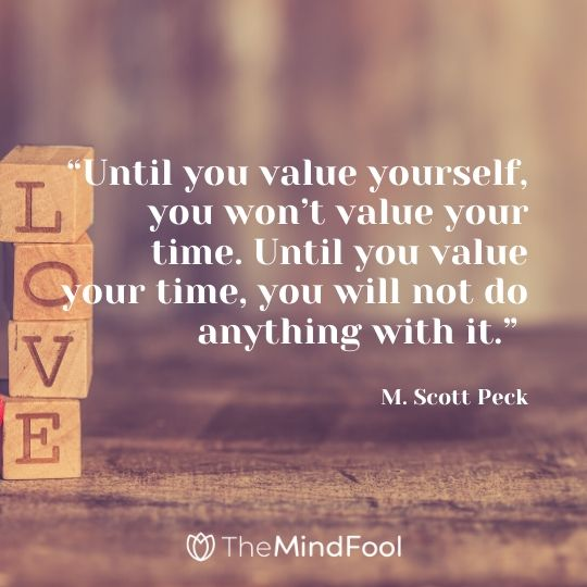 """""""Until you value yourself, you won't value your time. Until you value your time, you will not do anything with it."""" – M. Scott Peck"""