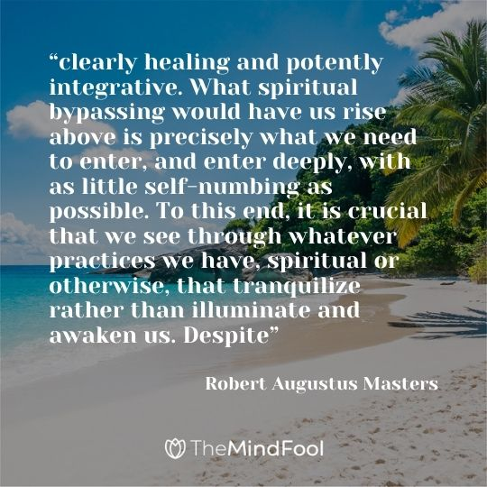 """clearly healing and potently integrative. What spiritual bypassing would have us rise above is precisely what we need to enter, and enter deeply, with as little self-numbing as possible. To this end, it is crucial that we see through whatever practices we have, spiritual or otherwise, that tranquilize rather than illuminate and awaken us. Despite"" ― Robert Augustus Masters"