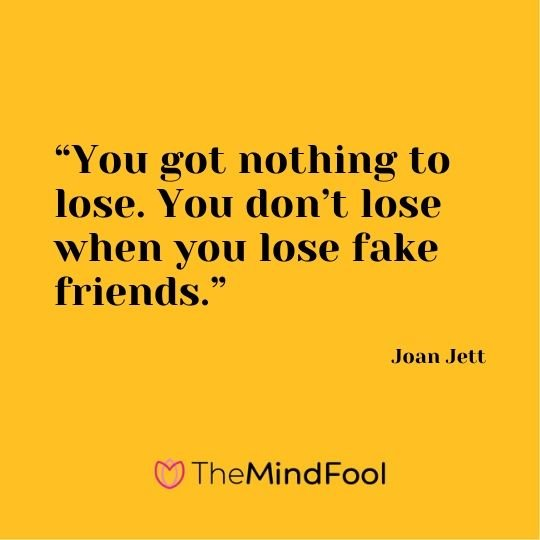 """You got nothing to lose. You don't lose when you lose fake friends."" - Joan Jett"