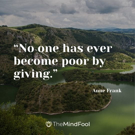 """No one has ever become poor by giving."" ― Anne Frank"