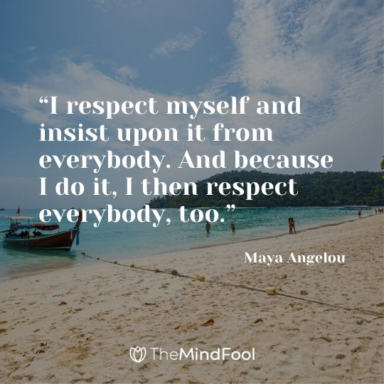 """I respect myself and insist upon it from everybody. And because I do it, I then respect everybody, too."" - Maya Angelou"