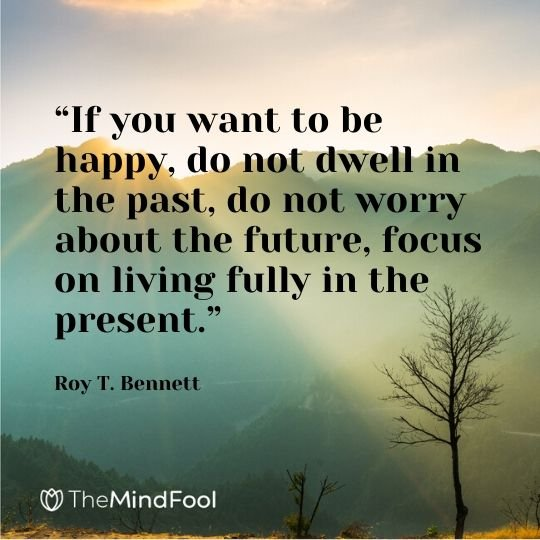 """If you want to be happy, do not dwell in the past, do not worry about the future, focus on living fully in the present."" - Roy T. Bennett"