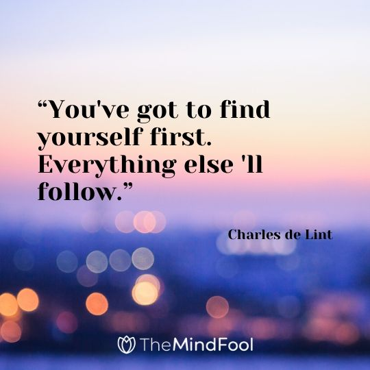 """You've got to find yourself first. Everything else 'll follow."" - Charles de Lint"