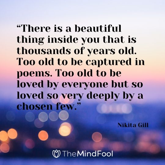 """There is a beautiful thing inside you that is thousands of years old. Too old to be captured in poems. Too old to be loved by everyone but so loved so very deeply by a chosen few.""- Nikita Gill"