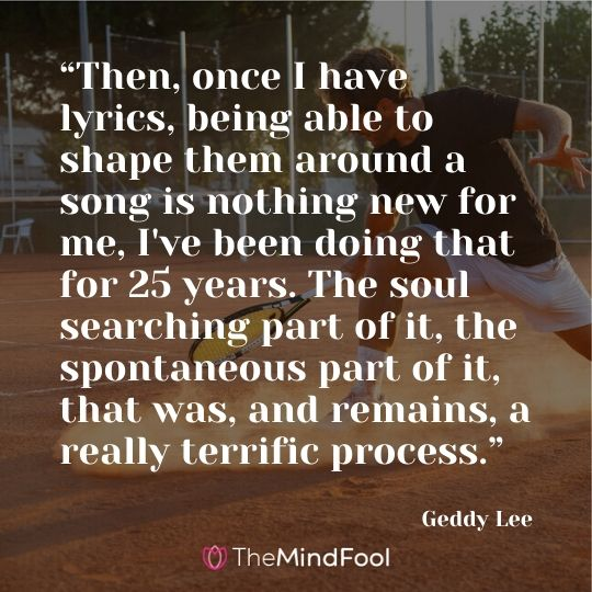 """Then, once I have lyrics, being able to shape them around a song is nothing new for me, I've been doing that for 25 years. The soul searching part of it, the spontaneous part of it, that was, and remains, a really terrific process."" - Geddy Lee"