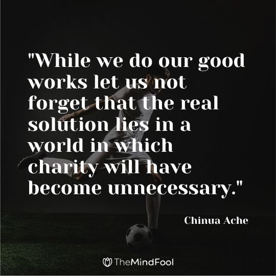 """While we do our good works let us not forget that the real solution lies in a world in which charity will have become unnecessary."" - Chinua Ache"