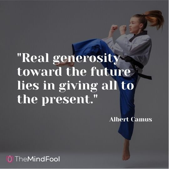 """Real generosity toward the future lies in giving all to the present."" - Albert Camus"