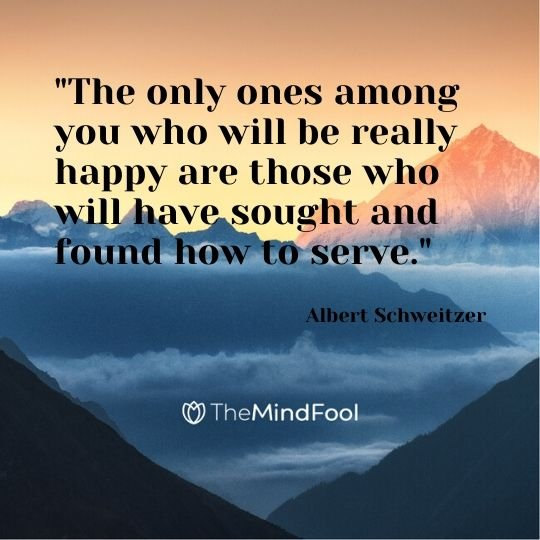 """The only ones among you who will be really happy are those who will have sought and found how to serve."" - Albert Schweitzer"