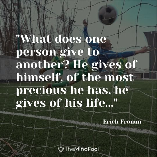 """What does one person give to another? He gives of himself, of the most precious he has, he gives of his life..."" - Erich Fromm"