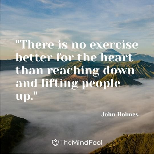 """There is no exercise better for the heart than reaching down and lifting people up."" - John Holmes"