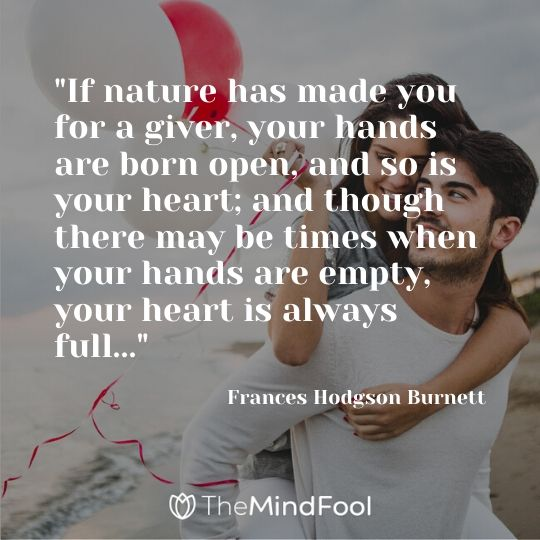 """If nature has made you for a giver, your hands are born open, and so is your heart; and though there may be times when your hands are empty, your heart is always full..."" - Frances Hodgson Burnett"