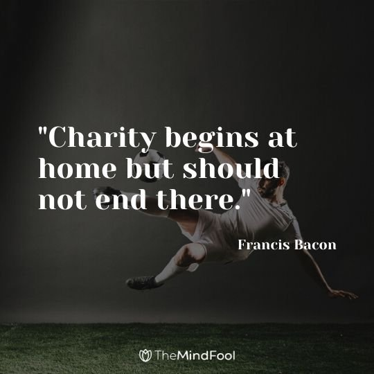 """Charity begins at home but should not end there."" - Francis Bacon"