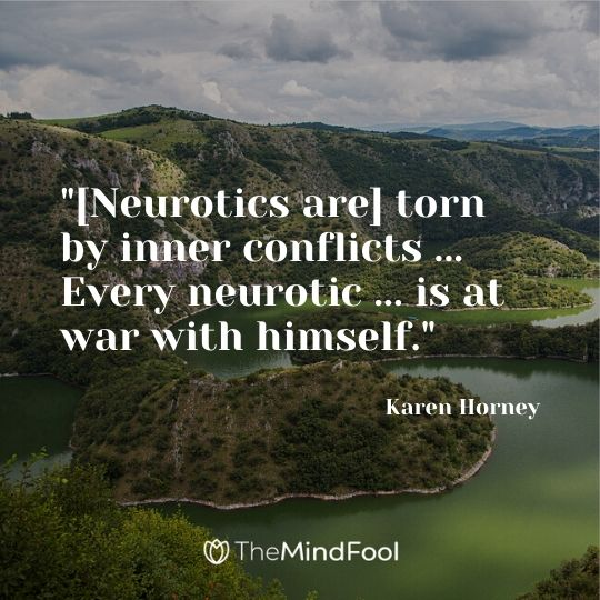 """""""[Neurotics are] torn by inner conflicts ... Every neurotic ... is at war with himself."""" ~ Karen Horney"""