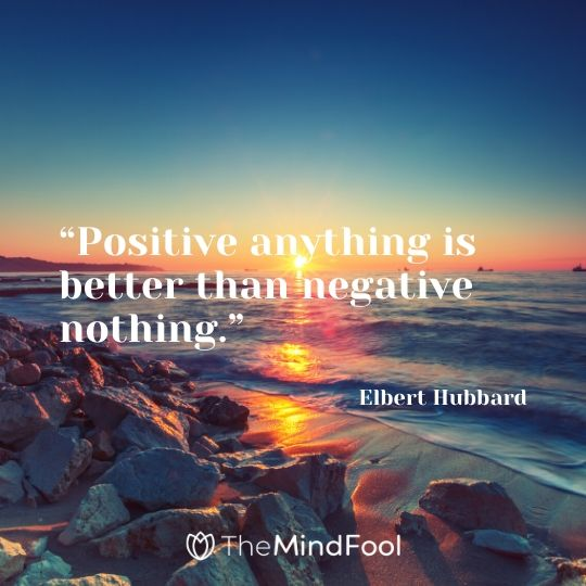 """""""Positive anything is better than negative nothing."""" – Elbert Hubbard"""