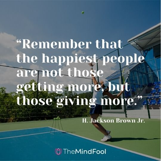 """Remember that the happiest people are not those getting more, but those giving more."" ― H. Jackson Brown Jr."