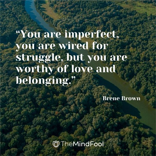 """You are imperfect, you are wired for struggle, but you are worthy of love and belonging."" ― Brene Brown"