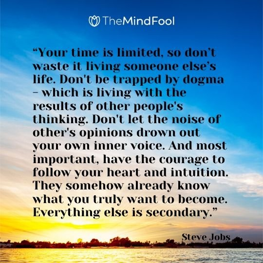 """Your time is limited, so don't waste it living someone else's life. Don't be trapped by dogma - which is living with the results of other people's thinking. Don't let the noise of other's opinions drown out your own inner voice. And most important, have the courage to follow your heart and intuition. They somehow already know what you truly want to become. Everything else is secondary."" - Steve Jobs"