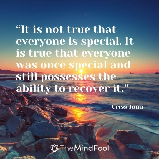 """It is not true that everyone is special. It is true that everyone was once special and still possesses the ability to recover it."" - Criss Jami"
